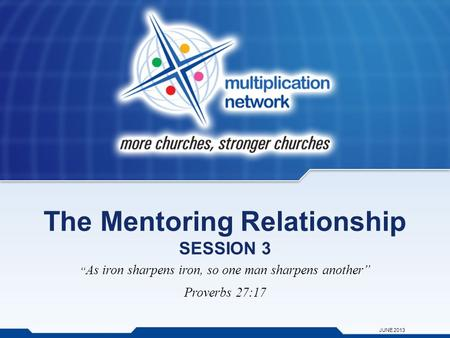 "The Mentoring Relationship SESSION 3 "" As iron sharpens iron, so one man sharpens another"" Proverbs 27:17 JUNE 2013."