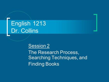 English 1213 Dr. Collins Session 2 The Research Process, Searching Techniques, and Finding Books.