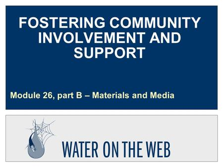 FOSTERING COMMUNITY INVOLVEMENT AND SUPPORT Module 26, part B – Materials and Media.