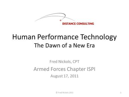 Human Performance Technology The Dawn of a New Era Fred Nickols, CPT Armed Forces Chapter ISPI August 17, 2011 © Fred Nickols 20111.