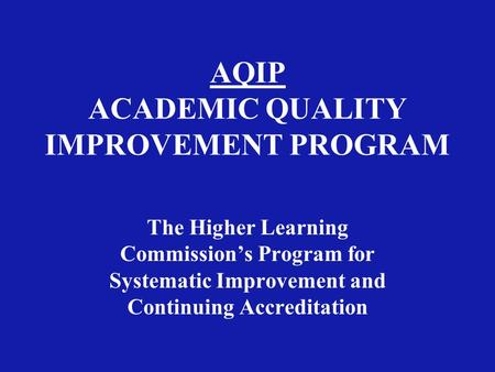 AQIP ACADEMIC QUALITY IMPROVEMENT PROGRAM The Higher Learning Commission's Program for Systematic Improvement and Continuing Accreditation.