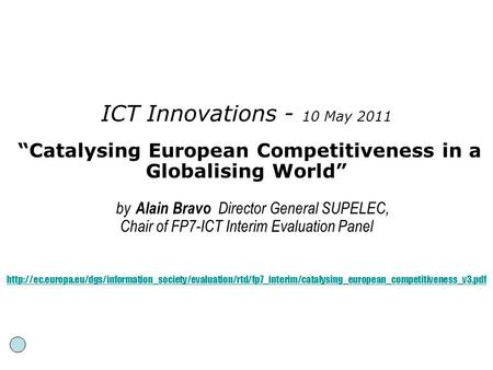 "ICT Innovations - 10 May 2011 ""Catalysing European Competitiveness in a Globalising World"" by Alain Bravo Director General SUPELEC, Chair of FP7-ICT Interim."