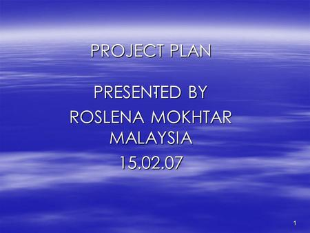 1. PROJECT PLAN PRESENTED BY ROSLENA MOKHTAR MALAYSIA 15.02.07.