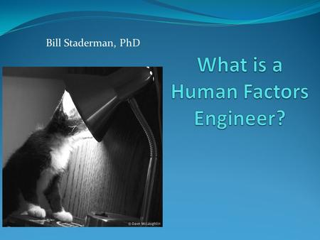 Bill Staderman, PhD. Human Factors What are human factors? What is the importance of good Human Factors Engineering? 2.