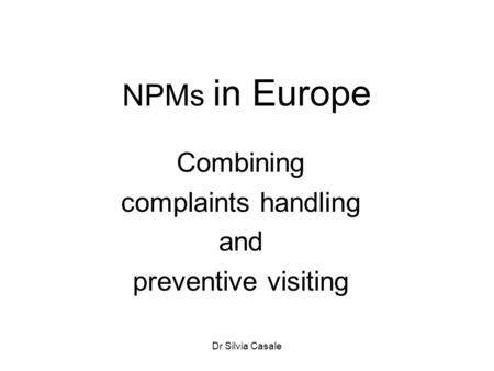 Dr Silvia Casale NPMs in Europe Combining complaints handling and preventive visiting.