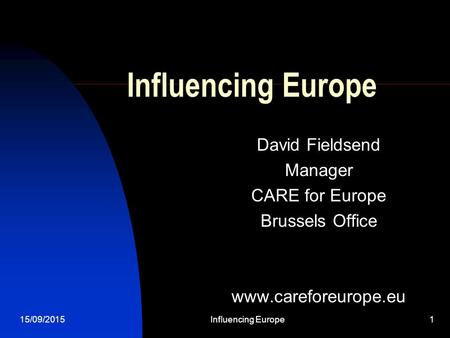 15/09/2015Influencing Europe1 David Fieldsend Manager CARE for Europe Brussels Office www.careforeurope.eu.