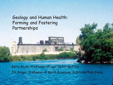 Geology and Human Health: Forming and Fostering Partnerships Barry Boyer, Professor of Law, SUNY-Buffalo Jill Singer, Professor of Earth Sciences, SUNY-Buffalo.