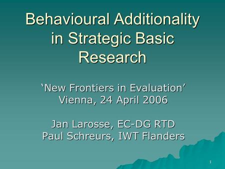 1 Behavioural Additionality in Strategic Basic Research 'New Frontiers in Evaluation' Vienna, 24 April 2006 Jan Larosse, EC-DG RTD Paul Schreurs, IWT Flanders.