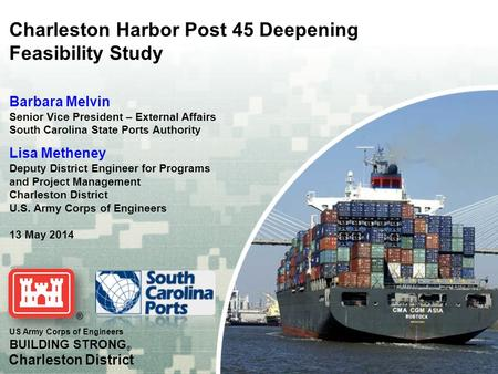 US Army Corps of Engineers BUILDING STRONG ® Charleston District Charleston Harbor Post 45 Deepening Feasibility Study Barbara Melvin Senior Vice President.