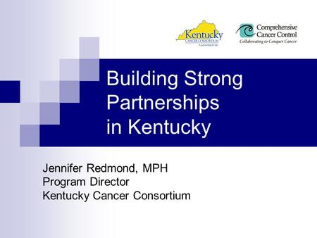 Building Strong Partnerships in Kentucky Jennifer Redmond, MPH Program Director Kentucky Cancer Consortium.
