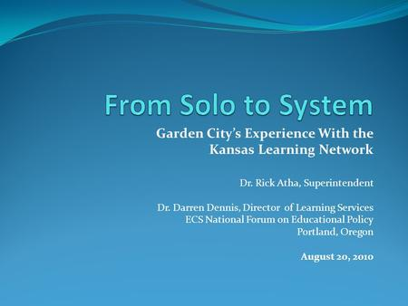 Garden City's Experience With the Kansas Learning Network Dr. Rick Atha, Superintendent Dr. Darren Dennis, Director of Learning Services ECS National Forum.
