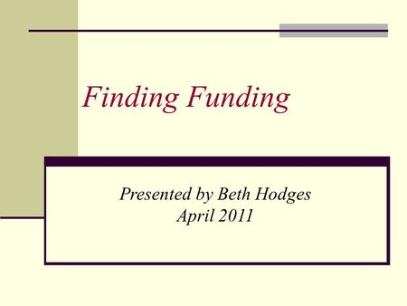 Finding Funding Presented by Beth Hodges April 2011.