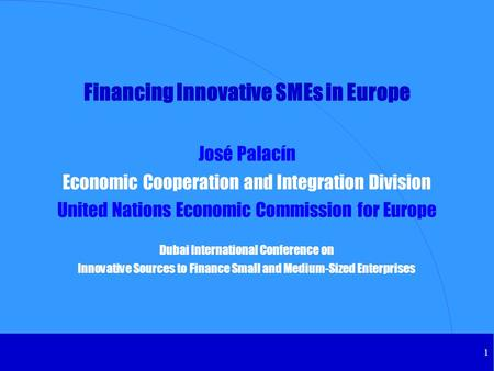 1 Financing Innovative SMEs in Europe José Palacín Economic Cooperation and Integration Division United Nations Economic Commission for Europe Dubai International.