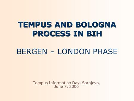 TEMPUS AND BOLOGNA PROCESS IN BIH TEMPUS AND BOLOGNA PROCESS IN BIH BERGEN – LONDON PHASE Tempus Information Day, Sarajevo, June 7, 2006.
