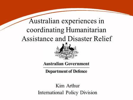 Australian experiences in coordinating Humanitarian Assistance and Disaster Relief Kim Arthur International Policy Division.