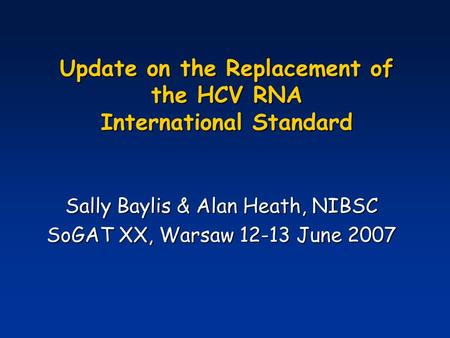 Update on the Replacement of the HCV RNA International Standard Sally Baylis & Alan Heath, NIBSC SoGAT XX, Warsaw 12-13 June 2007.