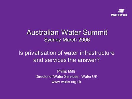 Australian Water Summit Sydney March 2006 Is privatisation of water infrastructure and services the answer? Phillip Mills Director of Water Services, Water.