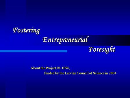 Fostering Entrepreneurial Foresight About the Project 04.1096, funded by the Latvian Council of Science in 2004.