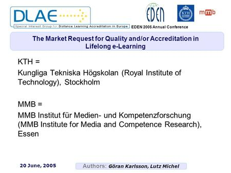 Authors: Göran Karlsson, Lutz Michel EDEN 2005 Annual Conference 20 June, 2005 The Market Request for Quality and/or Accreditation in Lifelong e-Learning.