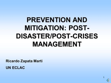 1 PREVENTION AND MITIGATION: POST- DISASTER/POST-CRISES MANAGEMENT Ricardo Zapata Marti UN ECLAC.
