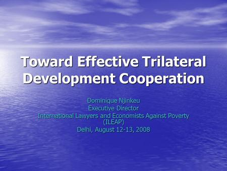 Toward Effective Trilateral Development Cooperation Dominique Njinkeu Executive Director International Lawyers and Economists Against Poverty (ILEAP) Delhi,