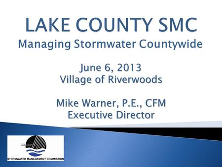 Managing Stormwater Countywide June 6, 2013 Village of Riverwoods Mike Warner, P.E., CFM Executive Director.