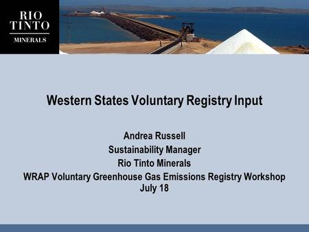 Western States Voluntary Registry Input Andrea Russell Sustainability Manager Rio Tinto Minerals WRAP Voluntary Greenhouse Gas Emissions Registry Workshop.