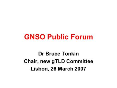 GNSO Public Forum Dr Bruce Tonkin Chair, new gTLD Committee Lisbon, 26 March 2007.