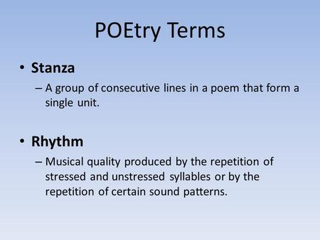 POEtry Terms Stanza – A group of consecutive lines in a poem that form a single unit. Rhythm – Musical quality produced by the repetition of stressed and.