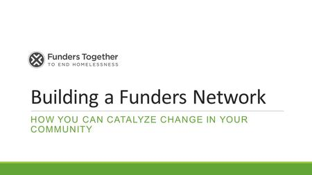 Building a Funders Network HOW YOU CAN CATALYZE CHANGE IN YOUR COMMUNITY.