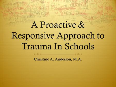 A Proactive & Responsive Approach to Trauma In Schools Christine A. Anderson, M.A.