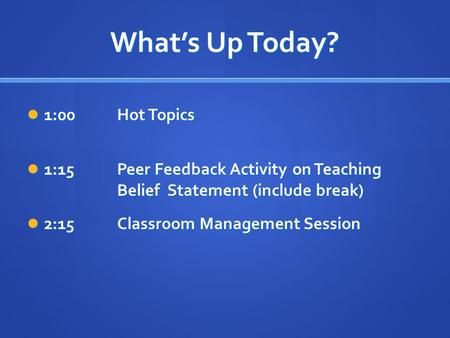 What's Up Today? 1:00Hot Topics 1:00Hot Topics 1:15Peer Feedback Activity on Teaching Belief Statement (include break) 1:15Peer Feedback Activity on Teaching.