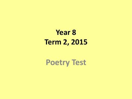 Year 8 Term 2, 2015 Poetry Test. Questions Section 1: Poetic Techniques (20 marks) 15 mins Section 2: Unseen Poem (3x10 marks) 20 mins Section 3: Studied.