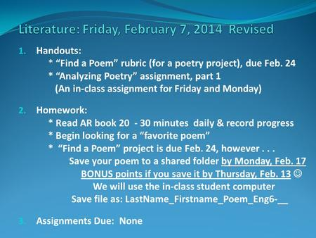 "1. Handouts: * ""Find a Poem"" rubric (for a poetry project), due Feb. 24 * ""Analyzing Poetry"" assignment, part 1 (An in-class assignment for Friday and."