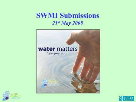 SWMI Submissions 21 st May 2008. SWMI Submissions The Water Matters booklet was published on the 22 nd June 2007 and there was a consultation period of.