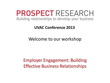 Welcome to our workshop Employer Engagement: Building Effective Business Relationships UVAC Conference 2013.