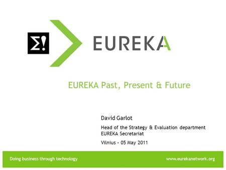 Doing business through technologywww.eurekanetwork.org EUREKA EUREKA Past, Present & Future David Garlot Head of the Strategy & Evaluation department EUREKA.
