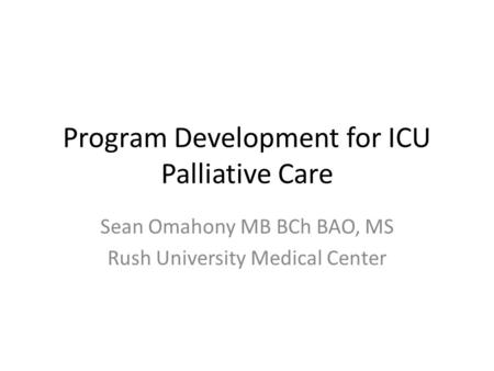 Program Development for ICU Palliative Care Sean Omahony MB BCh BAO, MS Rush University Medical Center.