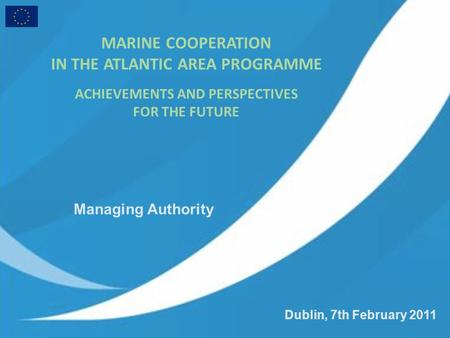 Dublin, 7th February 2011 MARINE COOPERATION IN THE ATLANTIC AREA PROGRAMME ACHIEVEMENTS AND PERSPECTIVES FOR THE FUTURE Managing Authority.