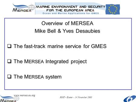 Www.mersea.eu.org IGST – Exeter - 14 November 2005 Overview of MERSEA Mike Bell & Yves Desaubies  The fast-track marine service for GMES  The M ERSEA.