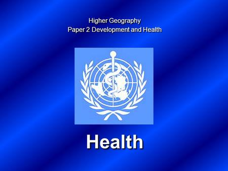 Health Health Higher Geography Paper 2 Development and Health Higher Geography Paper 2 Development and Health.