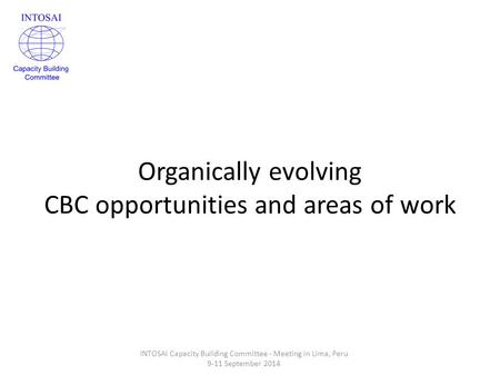 Organically evolving CBC opportunities and areas of work INTOSAI Capacity Building Committee - Meeting in Lima, Peru 9-11 September 2014.