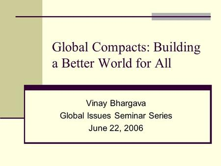 Global Compacts: Building a Better World for All Vinay Bhargava Global Issues Seminar Series June 22, 2006.
