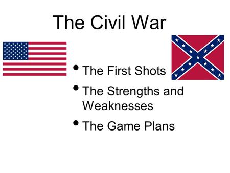 The Civil War The First Shots The Strengths and Weaknesses The Game Plans.
