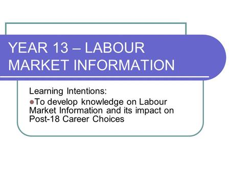 YEAR 13 – LABOUR MARKET INFORMATION Learning Intentions: To develop knowledge on Labour Market Information and its impact on Post-18 Career Choices.
