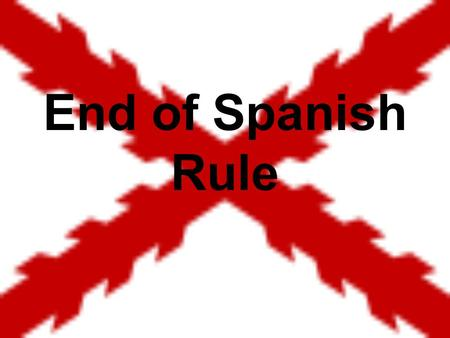End of Spanish Rule.