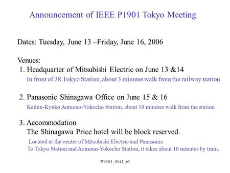 P1901_0141_r0 Announcement of IEEE P1901 Tokyo Meeting Dates: Tuesday, June 13 –Friday, June 16, 2006 Venues: 1. Headquarter of Mitsubishi Electric on.