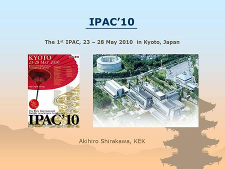 Akihiro Shirakawa, KEK IPAC'10 The 1 st IPAC, 23 – 28 May 2010 in Kyoto, Japan.