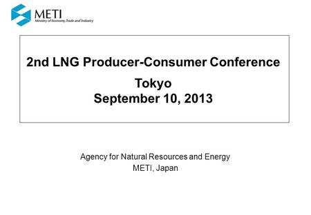 2nd LNG Producer-Consumer Conference Tokyo September 10, 2013 Agency for Natural Resources and Energy METI, Japan.