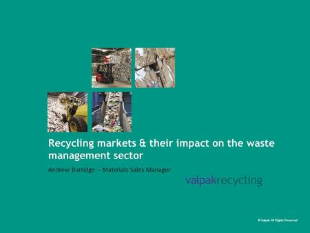 © Valpak All Rights Reserved Recycling markets & their impact on the waste management sector Andrew Burridge – Materials Sales Manager.
